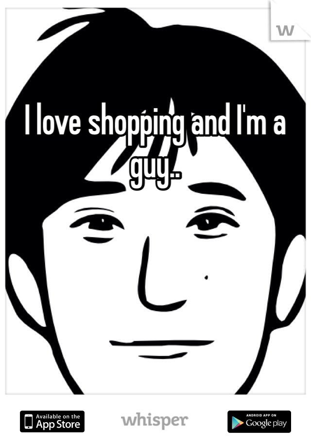 I love shopping and I'm a guy..