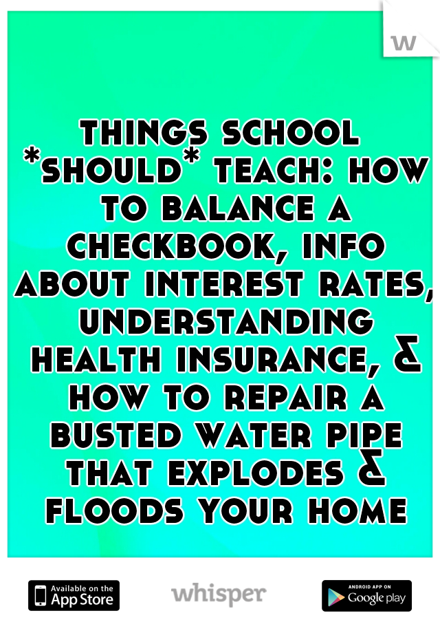 things school *should* teach: how to balance a checkbook, info about interest rates, understanding health insurance, & how to repair a busted water pipe that explodes & floods your home.
