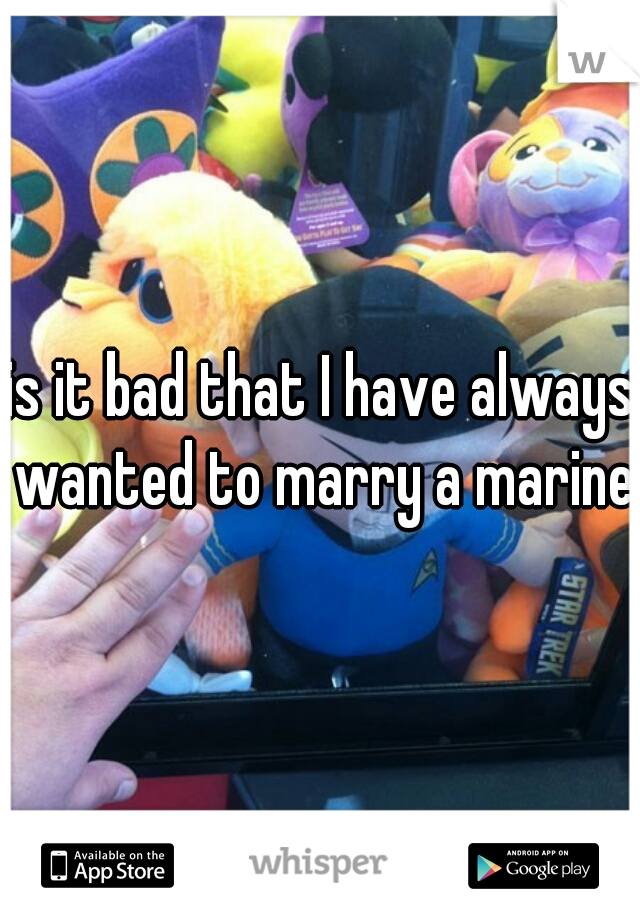 is it bad that I have always wanted to marry a marine.
