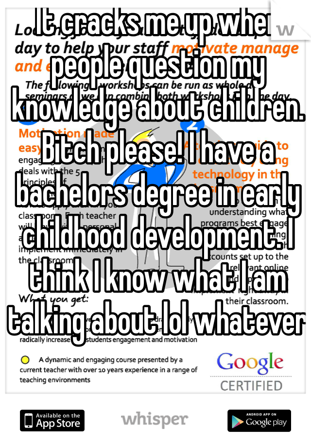 It cracks me up when people question my knowledge about children. Bitch please! I have a bachelors degree in early childhood development. I think I know what I am talking about lol whatever