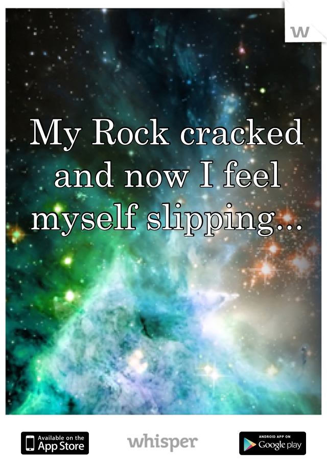 My Rock cracked and now I feel myself slipping...