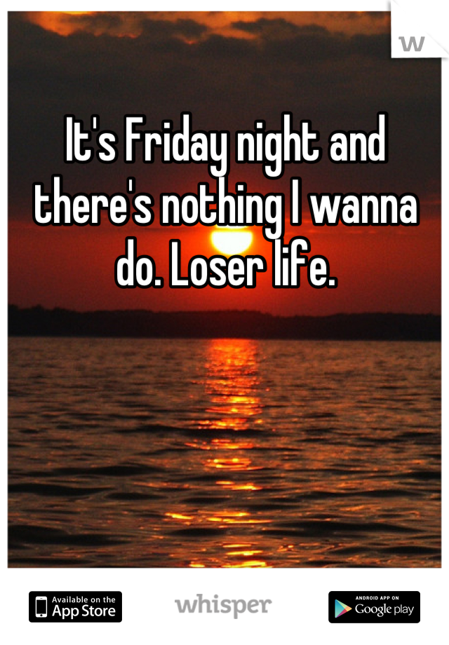 It's Friday night and there's nothing I wanna do. Loser life.