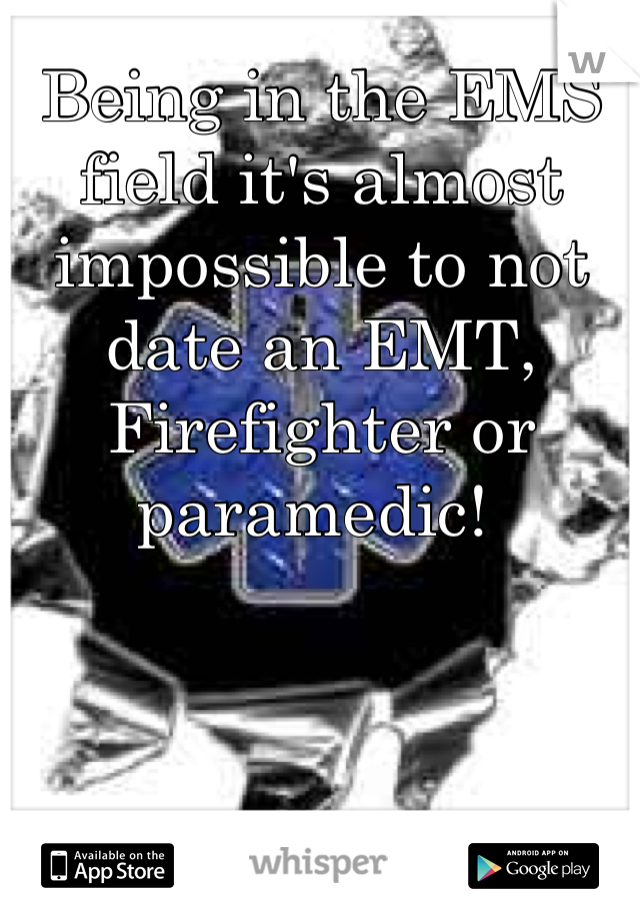 Being in the EMS field it's almost impossible to not date an EMT, Firefighter or paramedic!