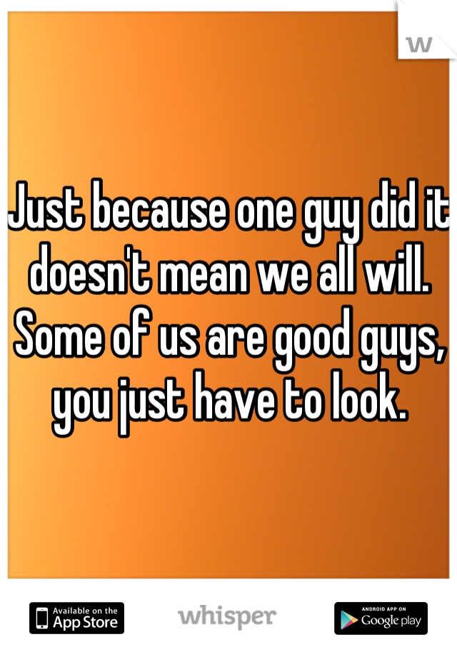 Just because one guy did it doesn't mean we all will. Some of us are good guys, you just have to look.
