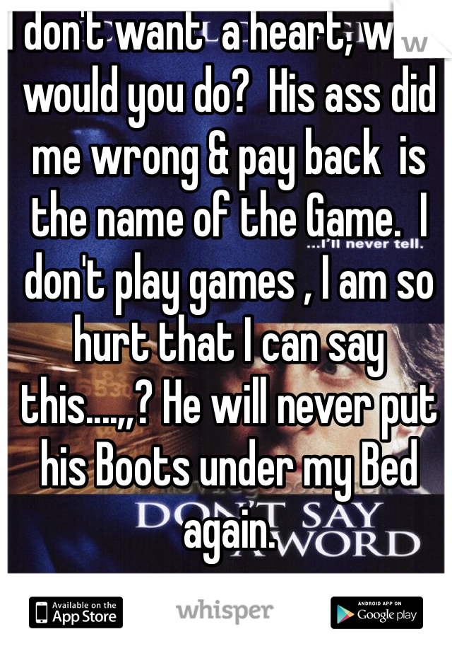 I don't want  a heart, what would you do?  His ass did me wrong & pay back  is the name of the Game.  I don't play games , I am so hurt that I can say  this....,,? He will never put his Boots under my Bed again.