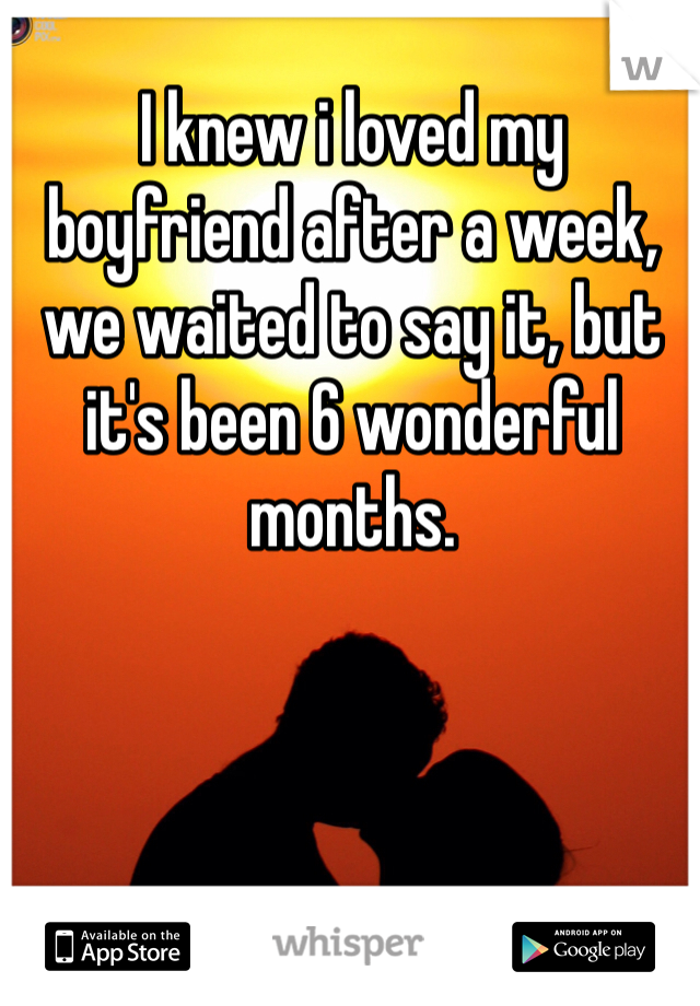 I knew i loved my boyfriend after a week, we waited to say it, but it's been 6 wonderful months.