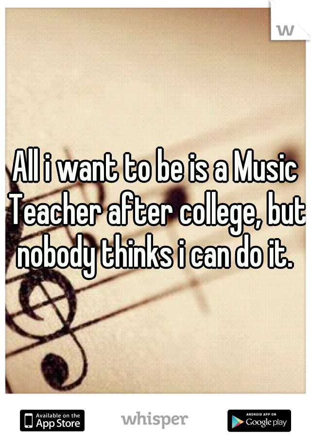 All i want to be is a Music Teacher after college, but nobody thinks i can do it.