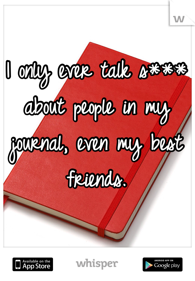 I only ever talk s*** about people in my journal, even my best friends.