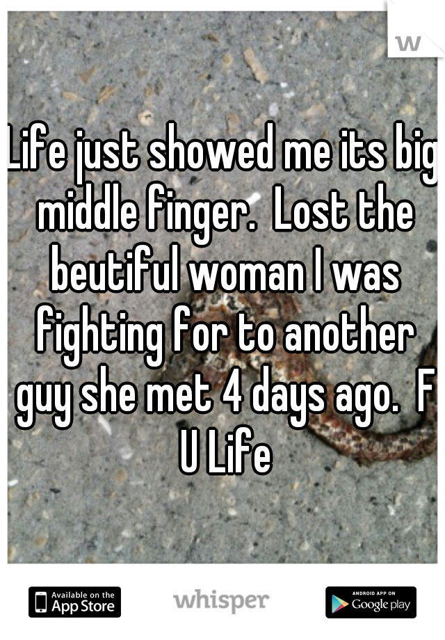 Life just showed me its big middle finger.  Lost the beutiful woman I was fighting for to another guy she met 4 days ago.  F U Life