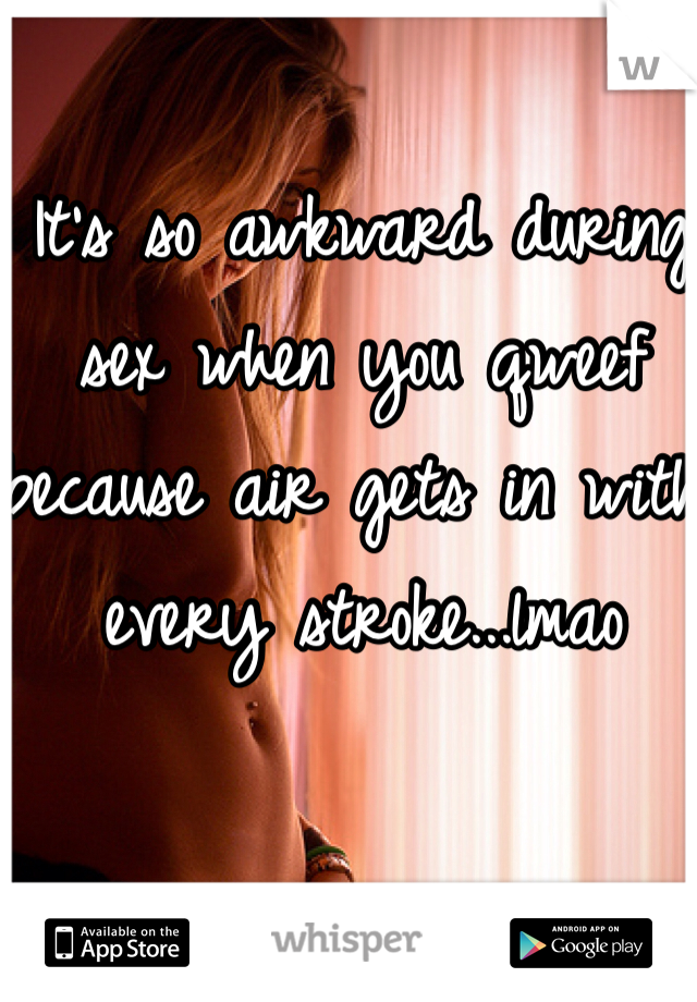 It's so awkward during sex when you qweef because air gets in with every stroke...lmao