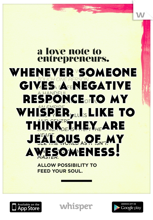 whenever someone gives a negative responce to my whisper, i like to think they are jealous of my awesomeness!