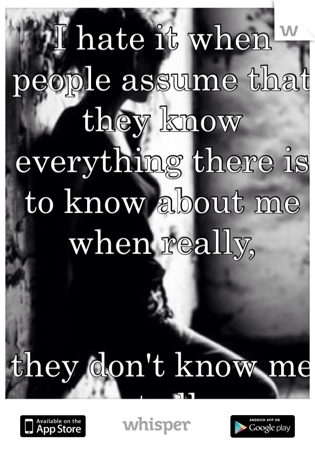 I hate it when people assume that they know everything there is to know about me when really,         they don't know me at all.