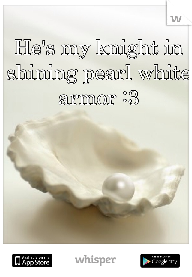 He's my knight in shining pearl white armor :3