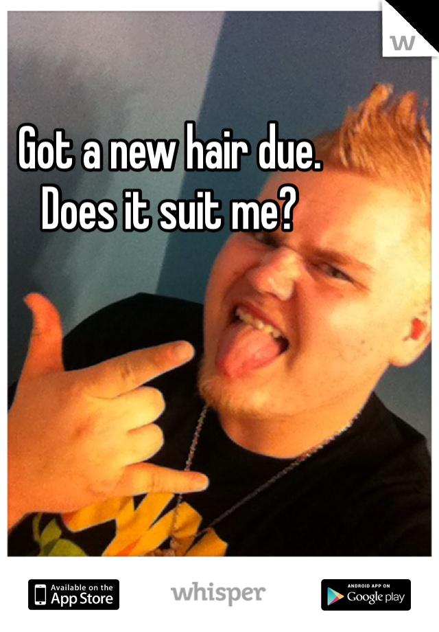 Got a new hair due.  Does it suit me?