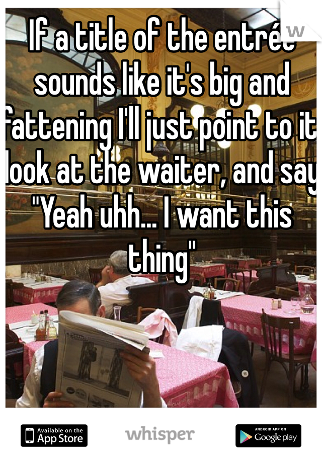 """If a title of the entrée sounds like it's big and fattening I'll just point to it, look at the waiter, and say """"Yeah uhh... I want this thing"""""""