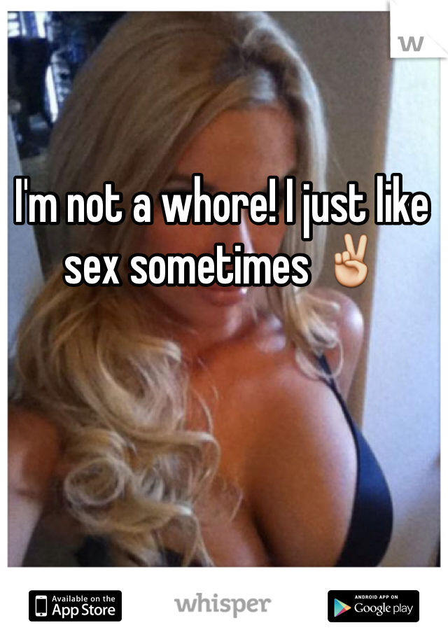 I'm not a whore! I just like sex sometimes ✌️