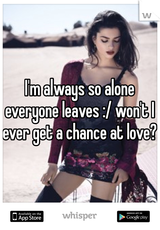I'm always so alone everyone leaves :/ won't I ever get a chance at love?