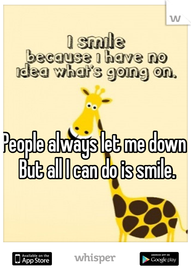 People always let me down , But all I can do is smile.