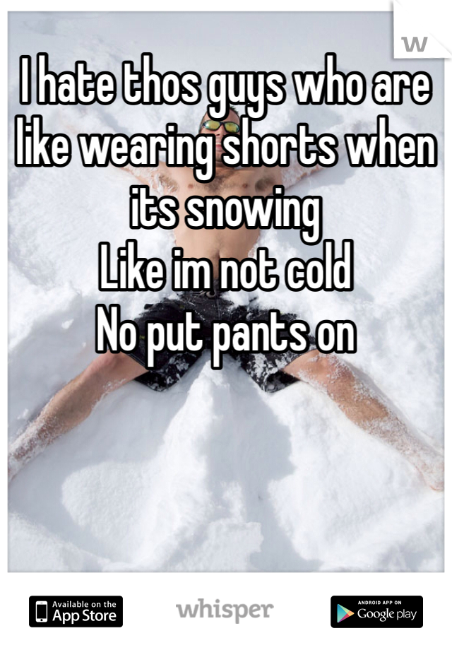 I hate thos guys who are like wearing shorts when its snowing Like im not cold No put pants on