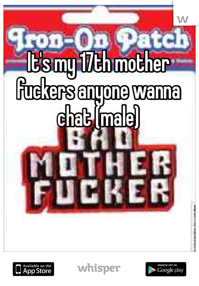 It's my 17th mother fuckers anyone wanna chat (male)