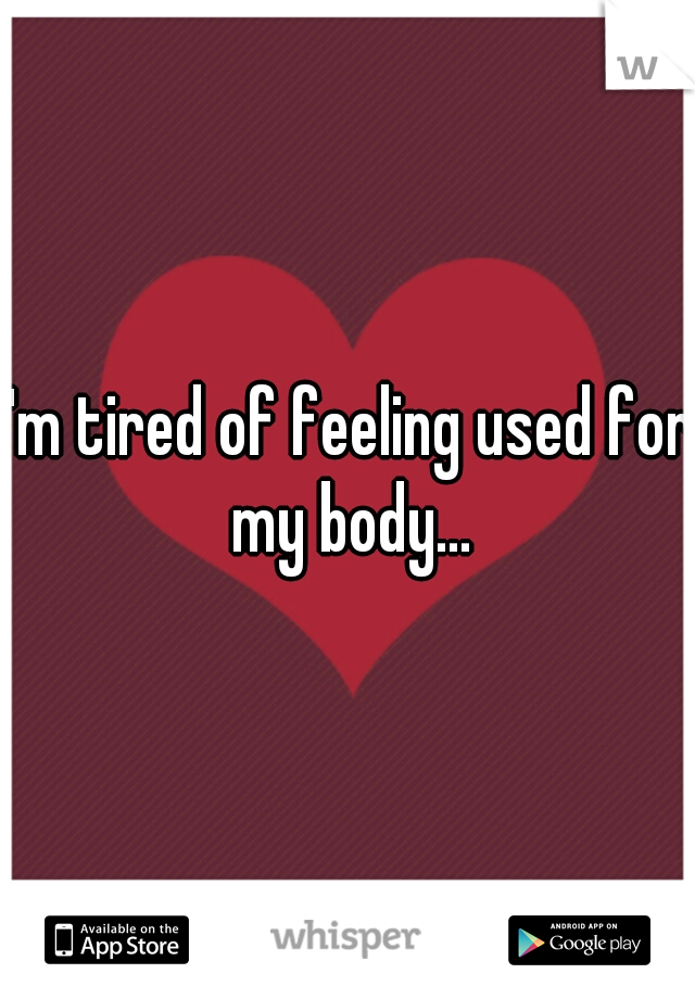 I'm tired of feeling used for my body...