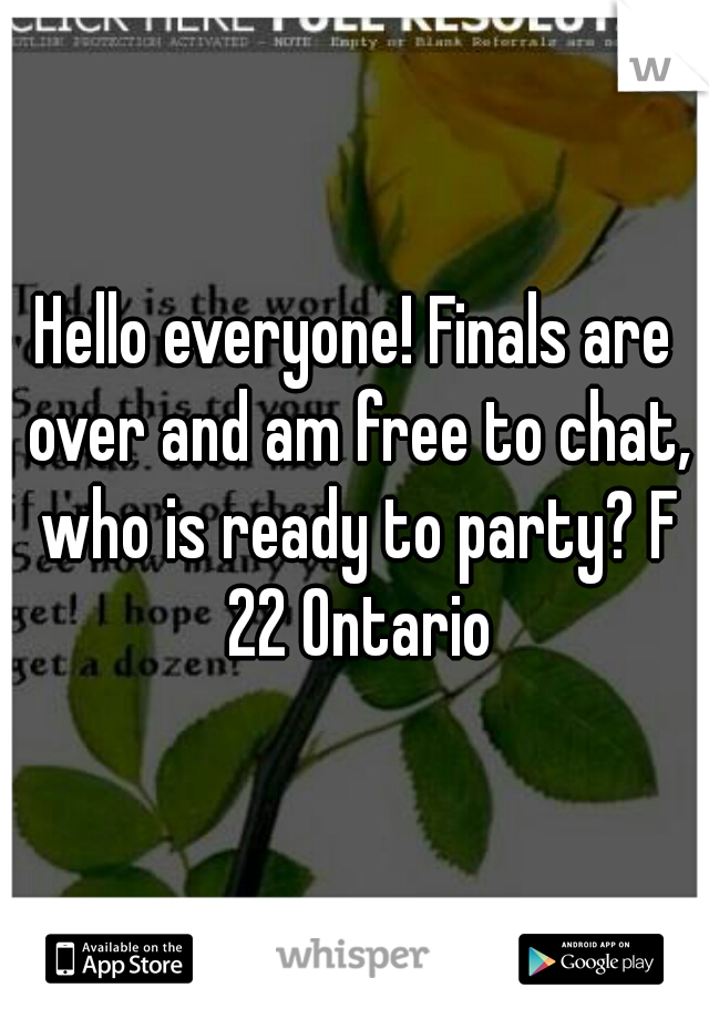 Hello everyone! Finals are over and am free to chat, who is ready to party? F 22 Ontario