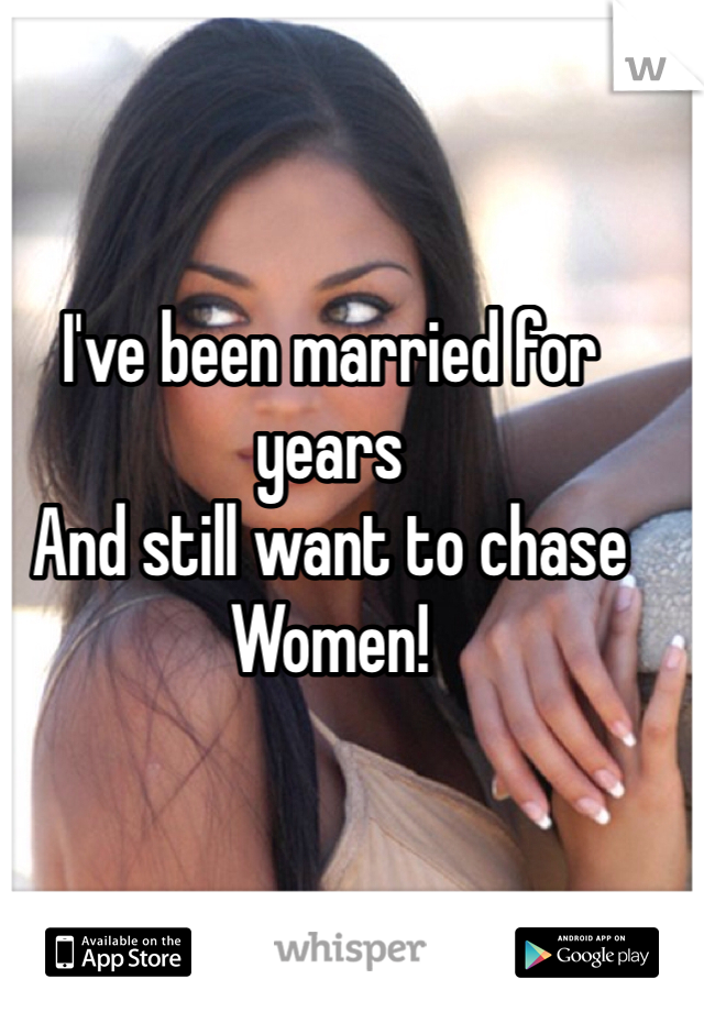 I've been married for years  And still want to chase  Women!