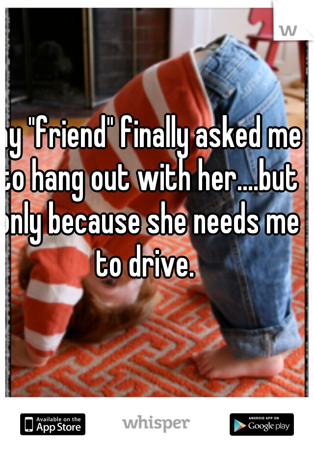 """my """"friend"""" finally asked me to hang out with her....but only because she needs me to drive."""