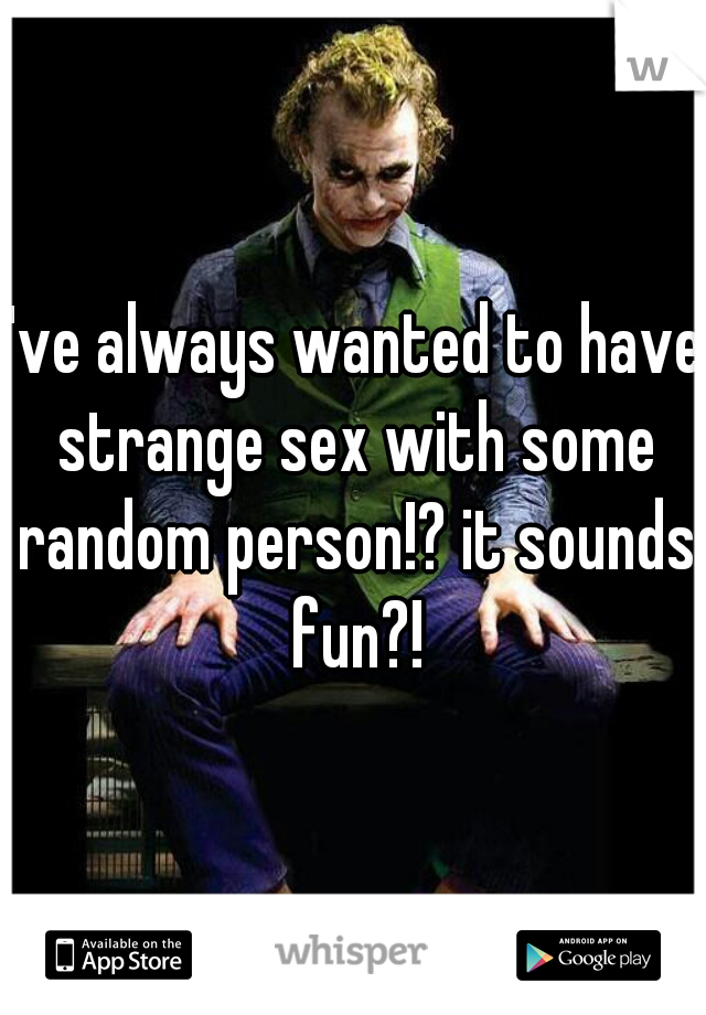 I've always wanted to have strange sex with some random person!? it sounds fun?!