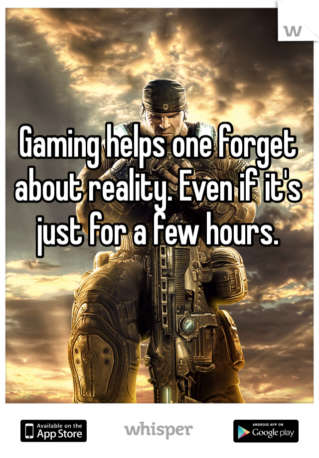 Gaming helps one forget about reality. Even if it's just for a few hours.