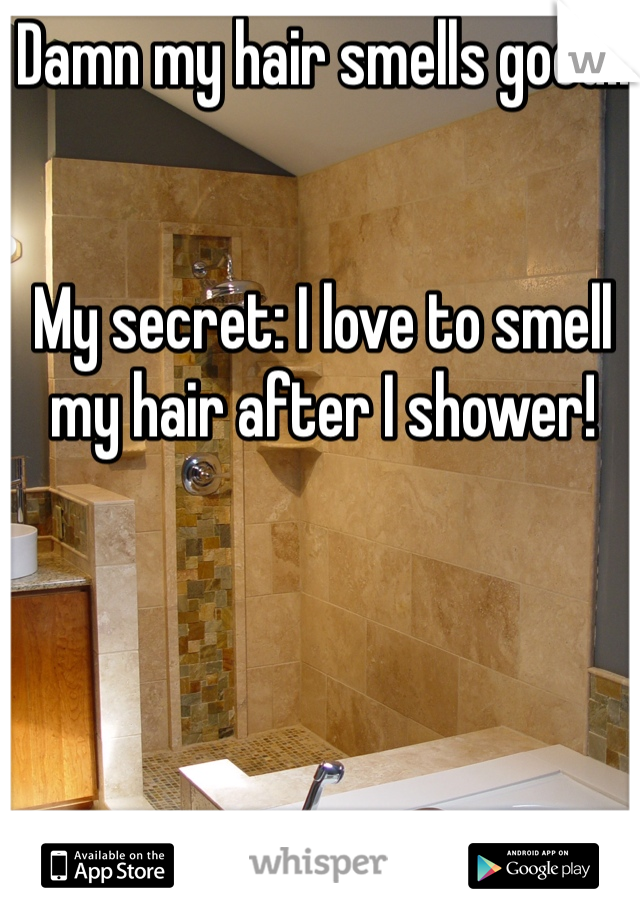Damn my hair smells good!!    My secret: I love to smell my hair after I shower!