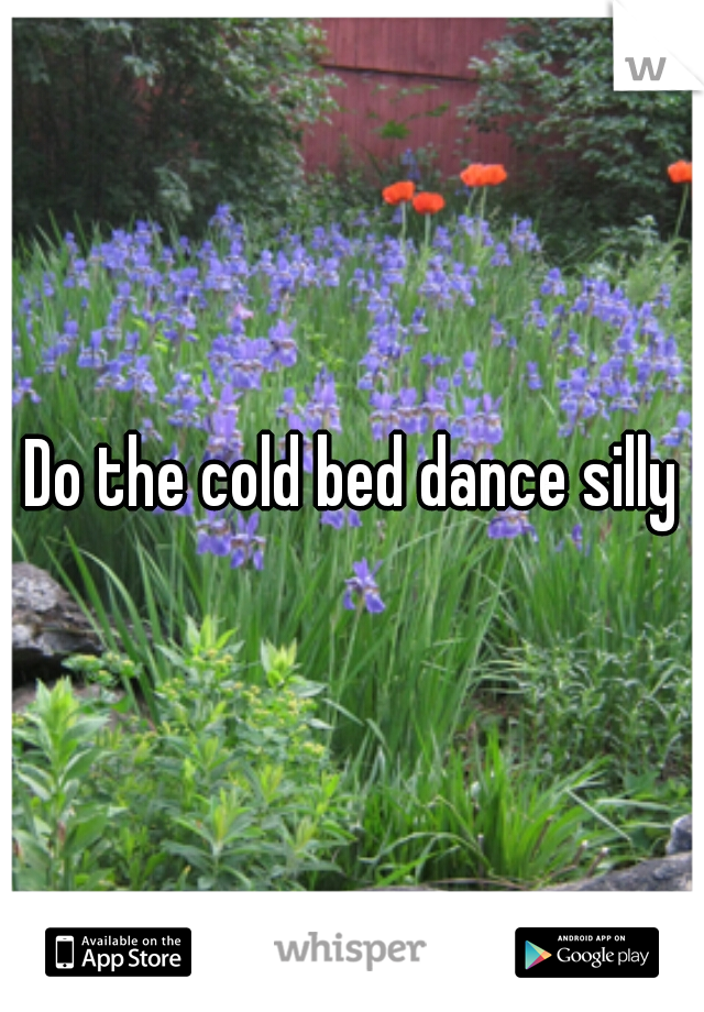Do the cold bed dance silly