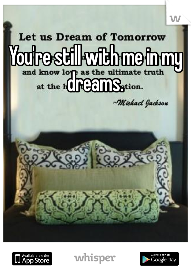 You're still with me in my dreams.
