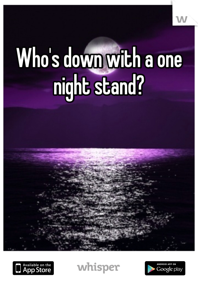 Who's down with a one night stand?
