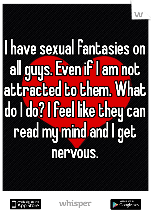 I have sexual fantasies on all guys. Even if I am not attracted to them. What do I do? I feel like they can read my mind and I get nervous.