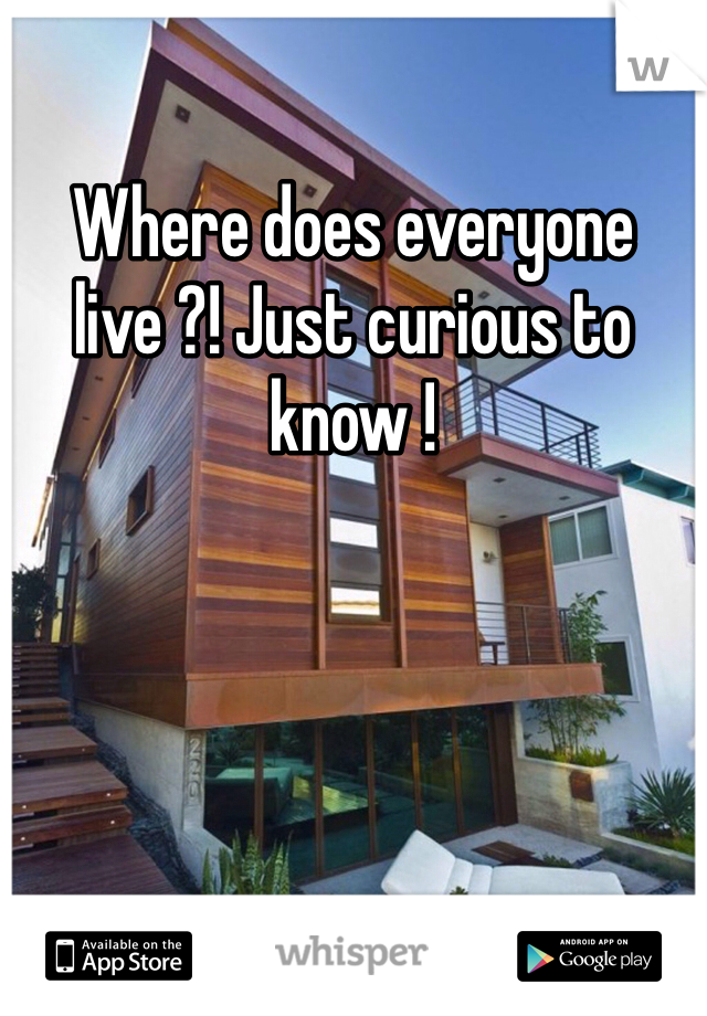 Where does everyone live ?! Just curious to know !