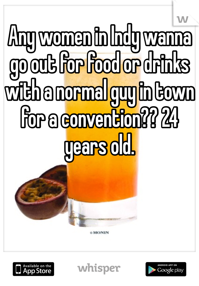 Any women in Indy wanna go out for food or drinks with a normal guy in town for a convention?? 24 years old.