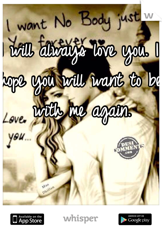 I will always love you. I hope you will want to be with me again.