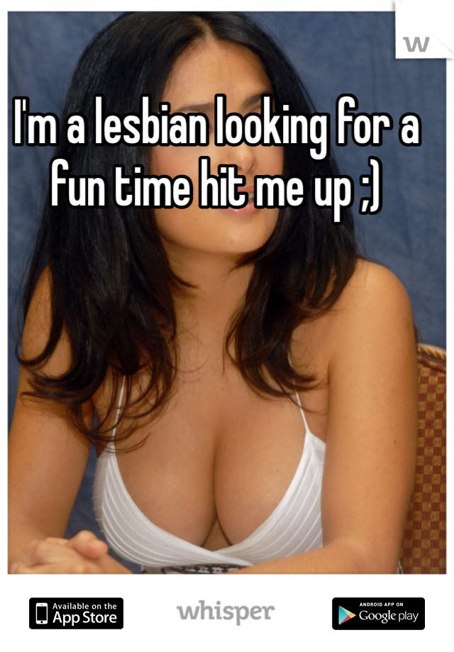 I'm a lesbian looking for a fun time hit me up ;)