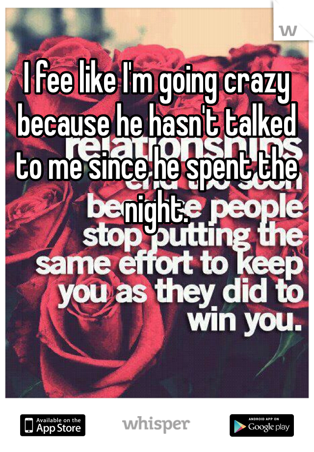 I fee like I'm going crazy because he hasn't talked to me since he spent the night.