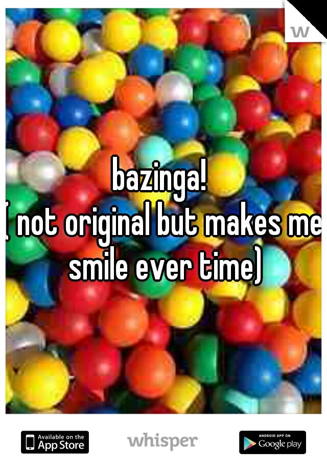 bazinga!   ( not original but makes me smile ever time)
