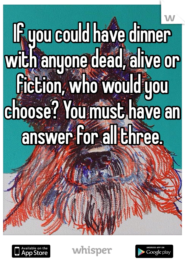 If you could have dinner with anyone dead, alive or fiction, who would you choose? You must have an answer for all three.