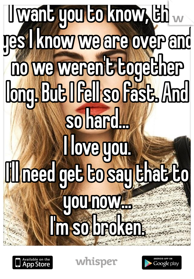 I want you to know, that yes I know we are over and no we weren't together long. But I fell so fast. And so hard...  I love you.  I'll need get to say that to you now... I'm so broken.