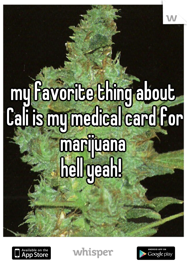 my favorite thing about Cali is my medical card for marijuana    hell yeah!