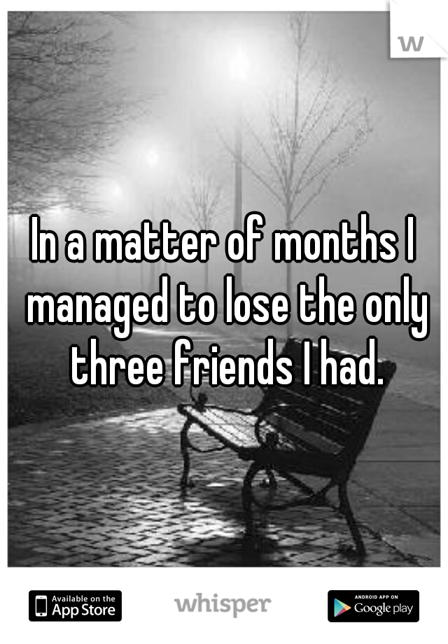In a matter of months I managed to lose the only three friends I had.