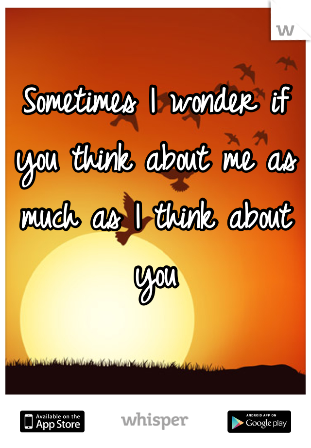 Sometimes I wonder if you think about me as much as I think about you