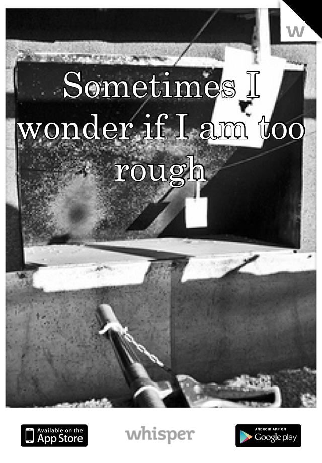 Sometimes I wonder if I am too rough
