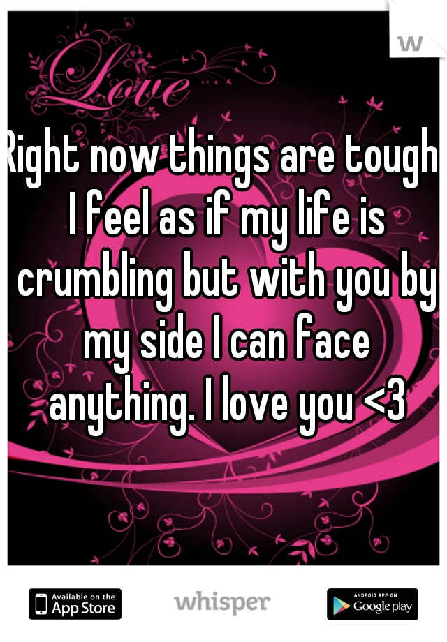 Right now things are tough, I feel as if my life is crumbling but with you by my side I can face anything. I love you <3