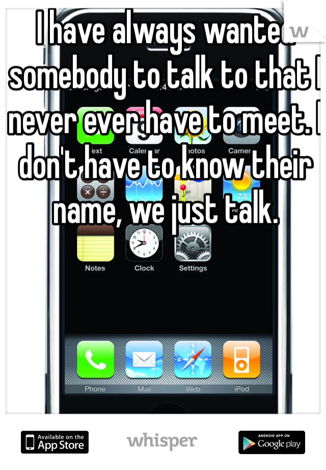 I have always wanted somebody to talk to that I never ever have to meet. I don't have to know their name, we just talk.