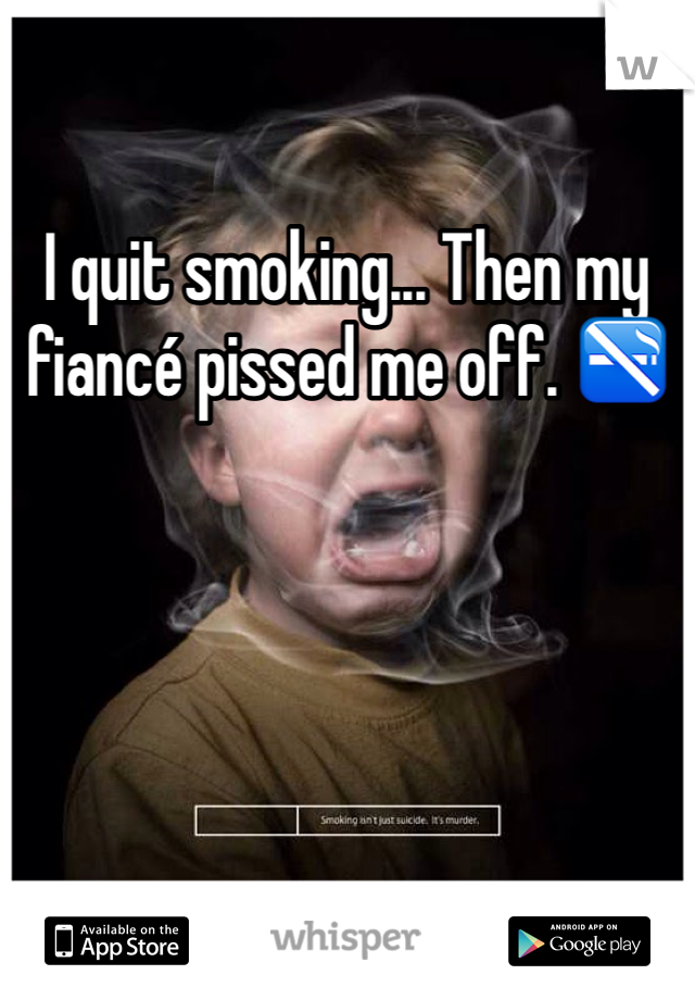 I quit smoking... Then my fiancé pissed me off. 🚭
